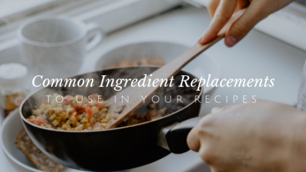 Common Ingredient Replacements to Use in Your Recipes